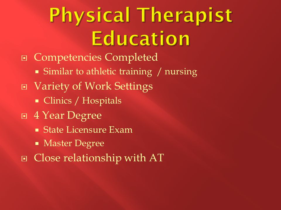  Competencies Completed  Similar to athletic training / nursing  Variety of Work Settings  Clinics / Hospitals  4 Year Degree  State Licensure Exam  Master Degree  Close relationship with AT