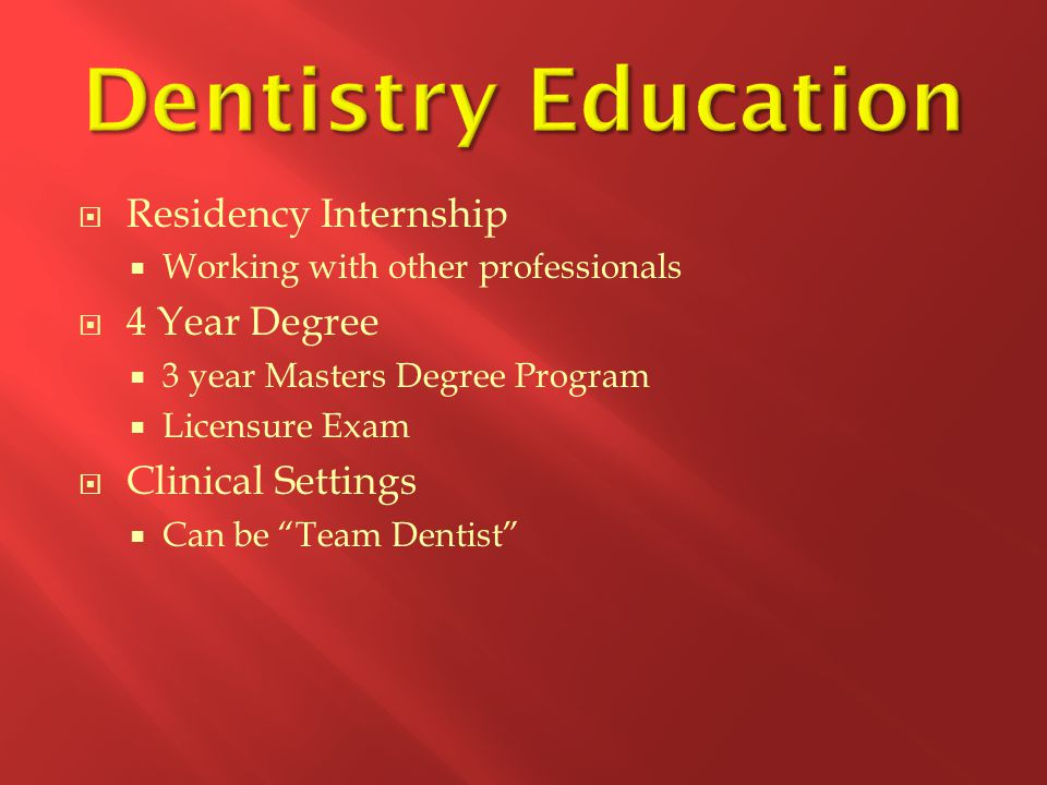  Residency Internship  Working with other professionals  4 Year Degree  3 year Masters Degree Program  Licensure Exam  Clinical Settings  Can be Team Dentist