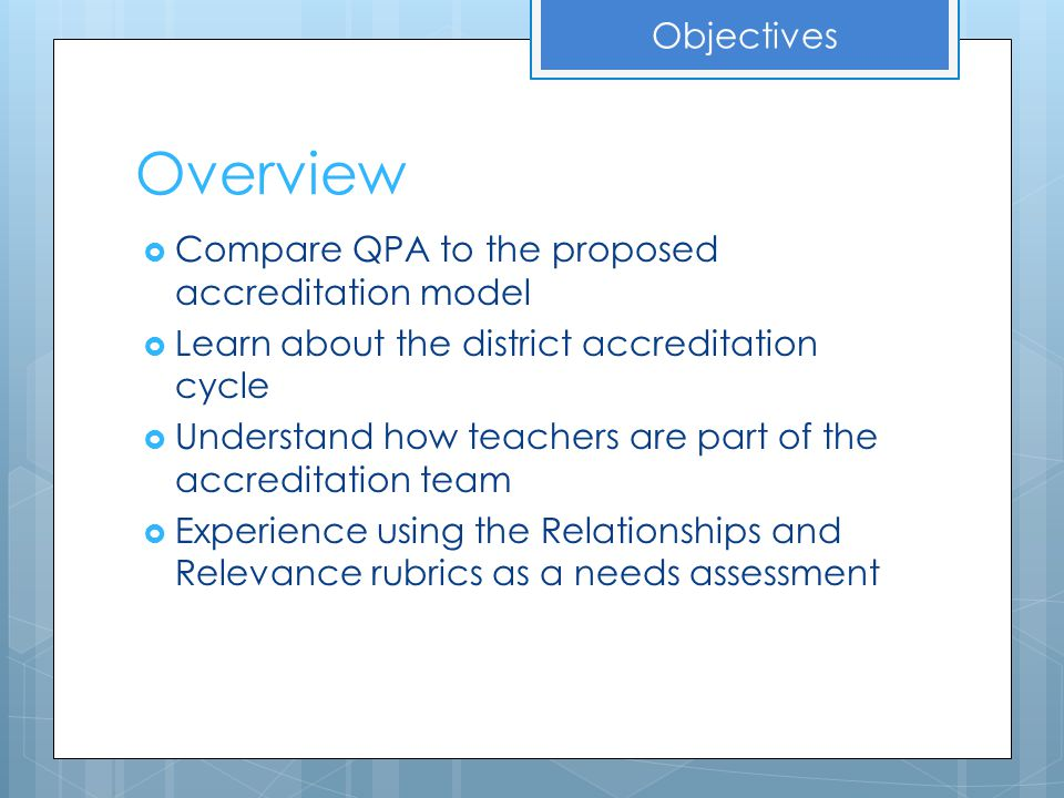Overview  Compare QPA to the proposed accreditation model  Learn about the district accreditation cycle  Understand how teachers are part of the ac