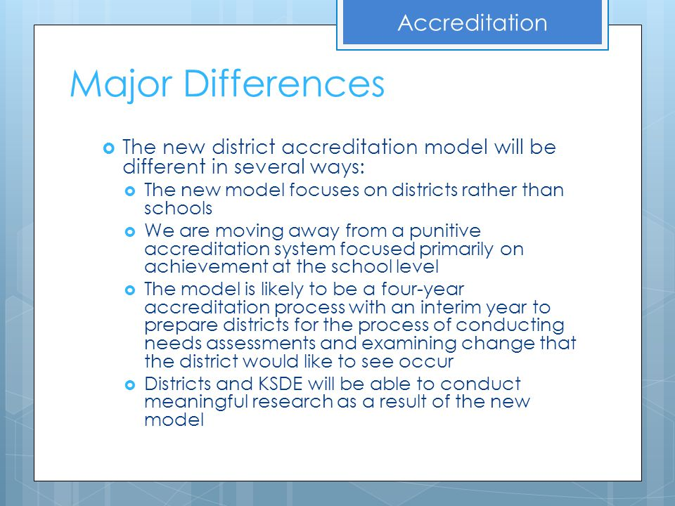 Major Differences  The new district accreditation model will be different in several ways:  The new model focuses on districts rather than schools 