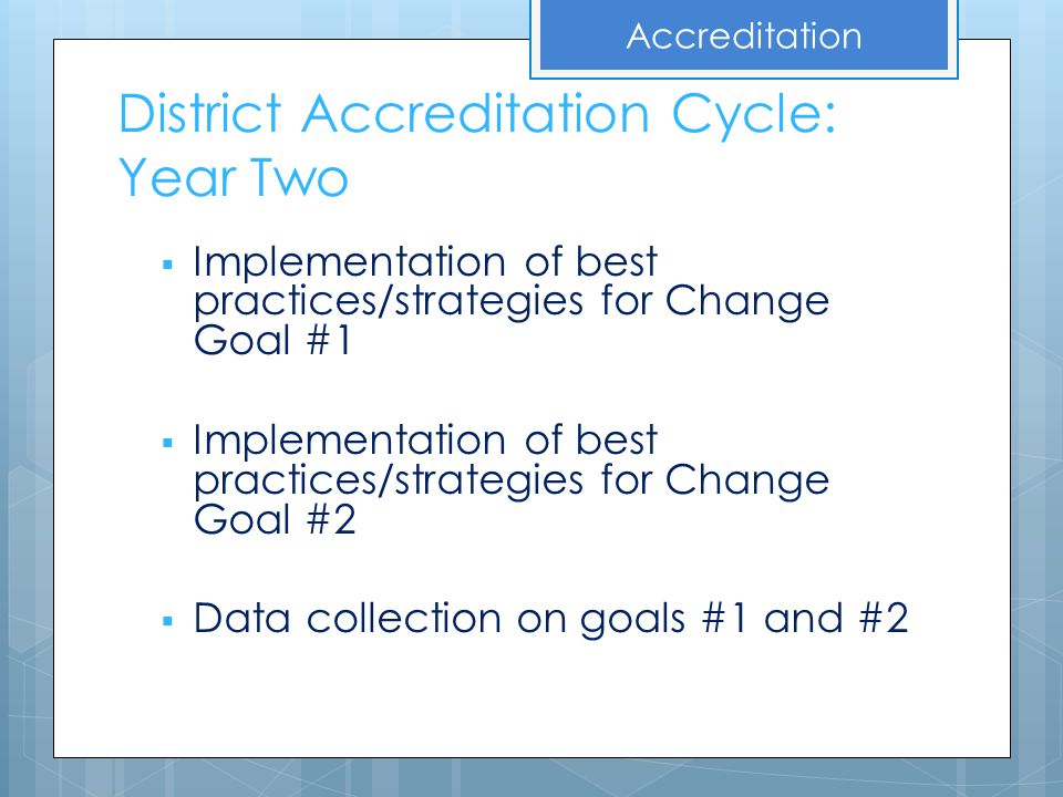 District Accreditation Cycle: Year Two  Implementation of best practices/strategies for Change Goal #1  Implementation of best practices/strategies