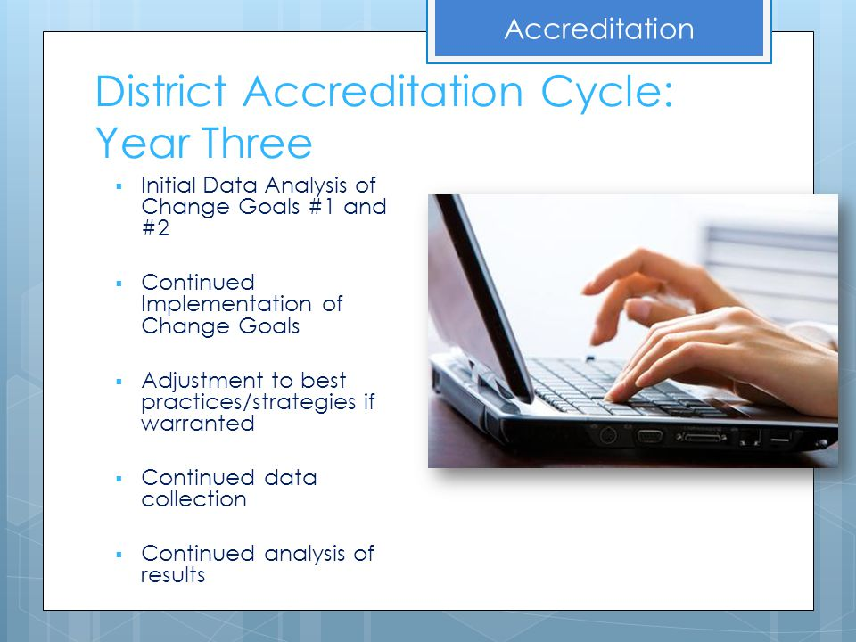 District Accreditation Cycle: Year Three  Initial Data Analysis of Change Goals #1 and #2  Continued Implementation of Change Goals  Adjustment to
