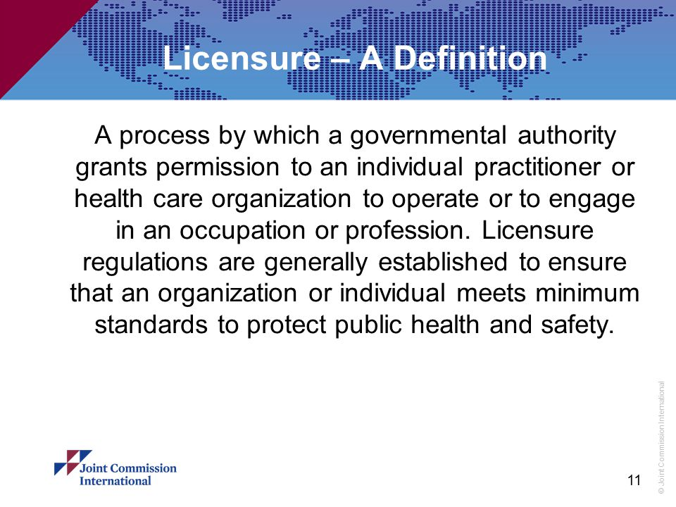 © Joint Commission International Licensure – A Definition A process by which a governmental authority grants permission to an individual practitioner