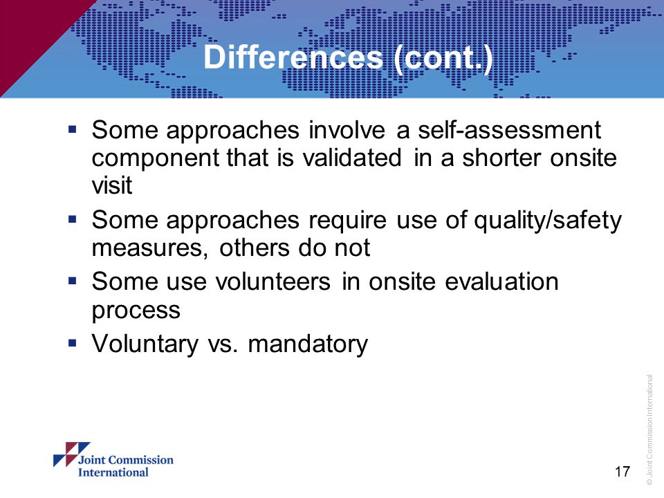 © Joint Commission International Differences (cont.)  Some approaches involve a self-assessment component that is validated in a shorter onsite visit