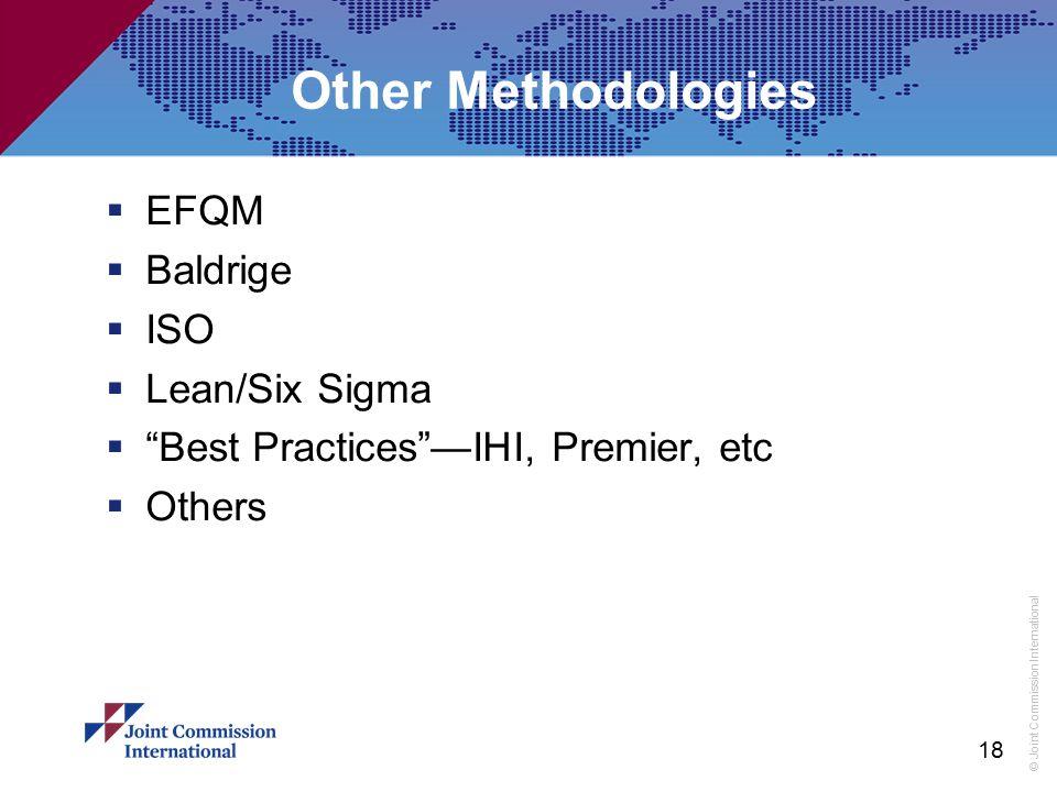 "© Joint Commission International Other Methodologies  EFQM  Baldrige  ISO  Lean/Six Sigma  ""Best Practices""—IHI, Premier, etc  Others 18"