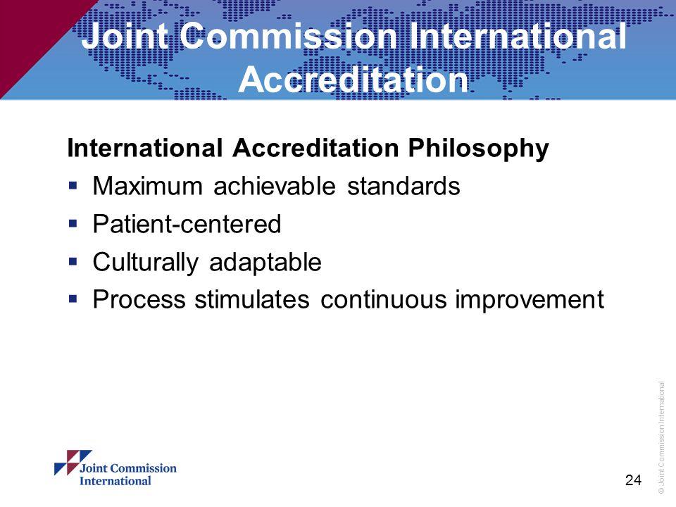 © Joint Commission International Joint Commission International Accreditation International Accreditation Philosophy  Maximum achievable standards 