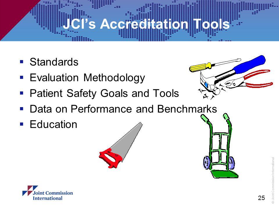 © Joint Commission International 25 JCI's Accreditation Tools  Standards  Evaluation Methodology  Patient Safety Goals and Tools  Data on Performa