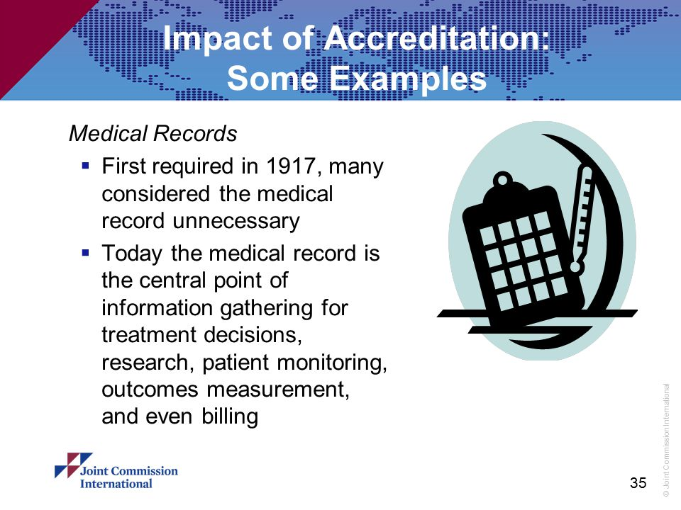 © Joint Commission International 35 Impact of Accreditation: Some Examples Medical Records  First required in 1917, many considered the medical recor