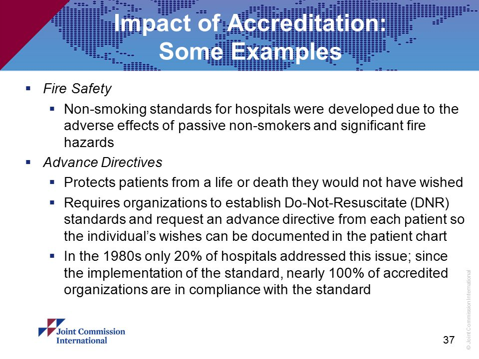 © Joint Commission International 37 Impact of Accreditation: Some Examples  Fire Safety  Non-smoking standards for hospitals were developed due to t