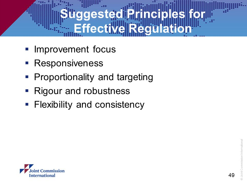 © Joint Commission International Suggested Principles for Effective Regulation  Improvement focus  Responsiveness  Proportionality and targeting 
