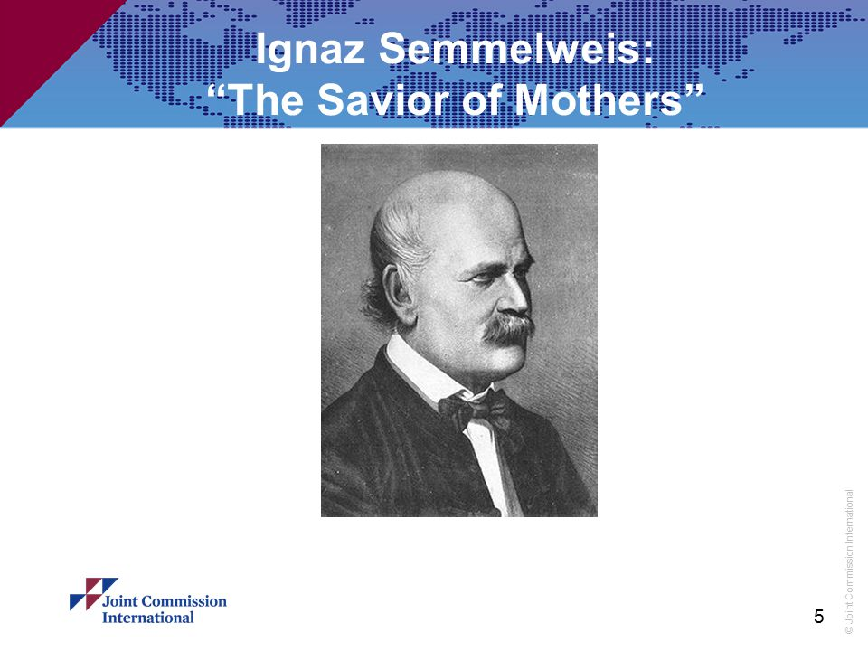 """© Joint Commission International 5 Ignaz Semmelweis: """"The Savior of Mothers"""""""