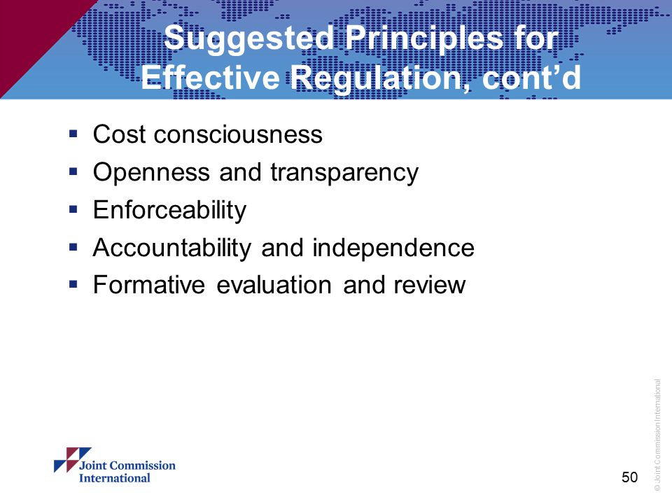 © Joint Commission International Suggested Principles for Effective Regulation, cont'd  Cost consciousness  Openness and transparency  Enforceabili
