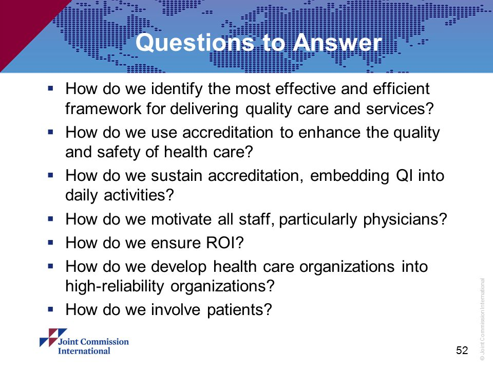 © Joint Commission International Questions to Answer  How do we identify the most effective and efficient framework for delivering quality care and s