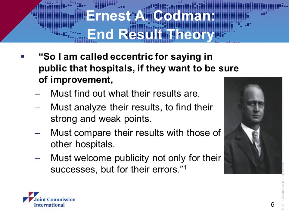 """© Joint Commission International 6 Ernest A. Codman: End Result Theory  """"So I am called eccentric for saying in public that hospitals, if they want t"""