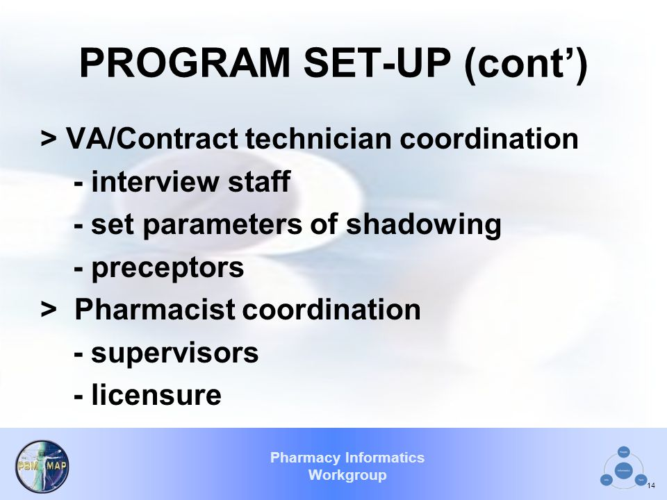 Pharmacy Informatics Workgroup PROGRAM SET-UP (cont') > VA/Contract technician coordination - interview staff - set parameters of shadowing - precepto