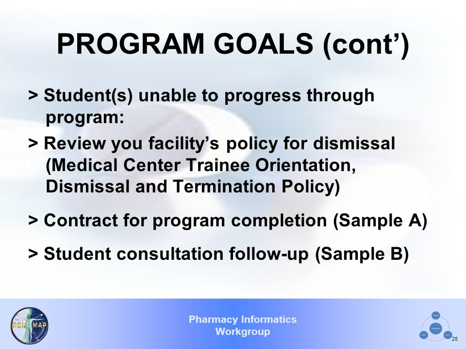 Pharmacy Informatics Workgroup PROGRAM GOALS (cont') > Student(s) unable to progress through program: > Review you facility's policy for dismissal (Me