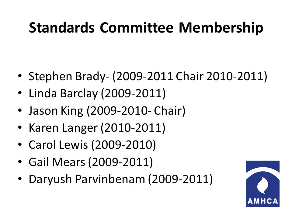 Standards Committee Membership Stephen Brady- (2009-2011 Chair 2010-2011) Linda Barclay (2009-2011) Jason King (2009-2010- Chair) Karen Langer (2010-2011) Carol Lewis (2009-2010) Gail Mears (2009-2011) Daryush Parvinbenam (2009-2011)
