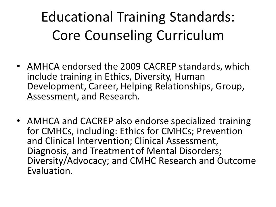 Educational Training Standards: Core Counseling Curriculum AMHCA endorsed the 2009 CACREP standards, which include training in Ethics, Diversity, Human Development, Career, Helping Relationships, Group, Assessment, and Research.