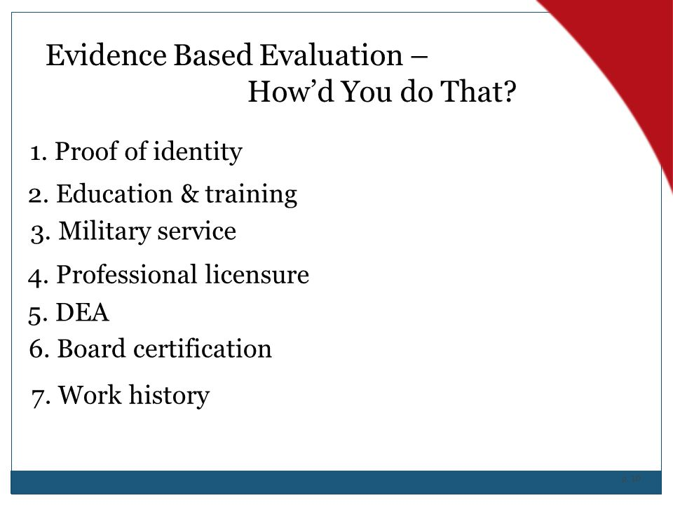 p. 10 Evidence Based Evaluation – How'd You do That? 1. Proof of identity 2. Education & training 3. Military service 4. Professional licensure 5. DEA