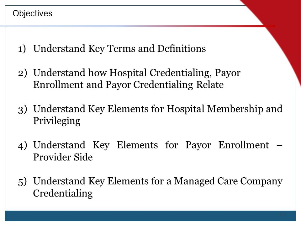 p. 2 Objectives 1)Understand Key Terms and Definitions 2)Understand how Hospital Credentialing, Payor Enrollment and Payor Credentialing Relate 3)Unde