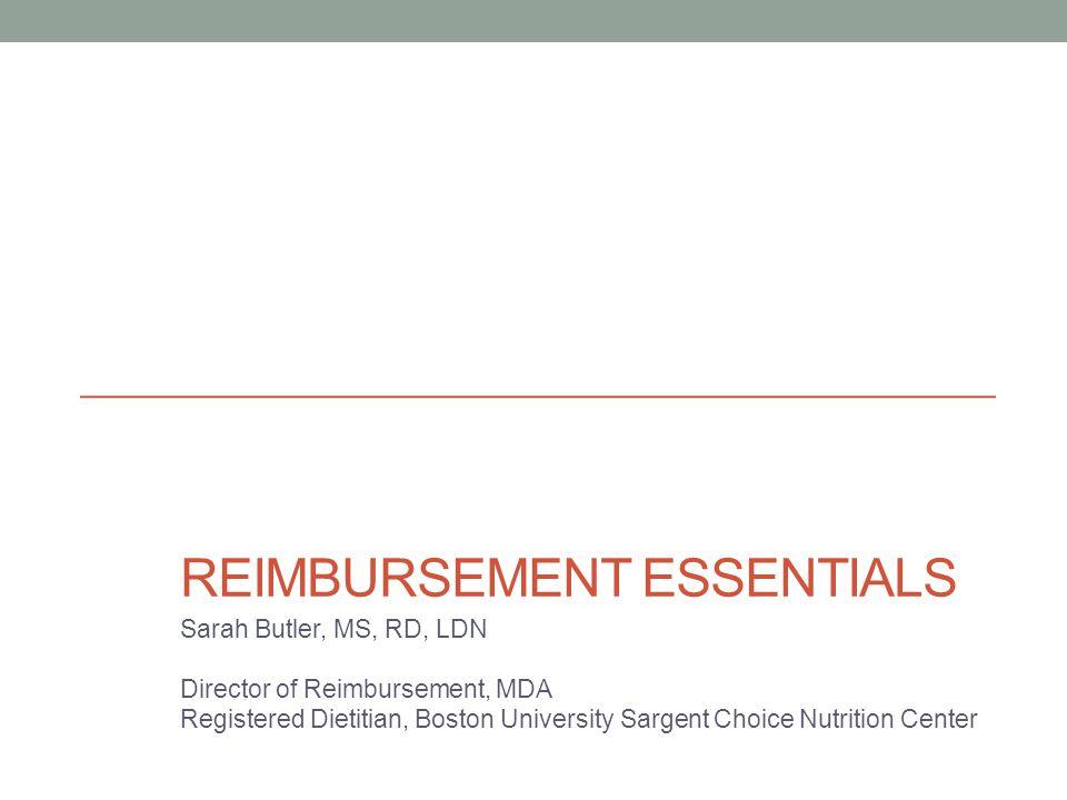 REIMBURSEMENT ESSENTIALS Sarah Butler, MS, RD, LDN Director of Reimbursement, MDA Registered Dietitian, Boston University Sargent Choice Nutrition Center