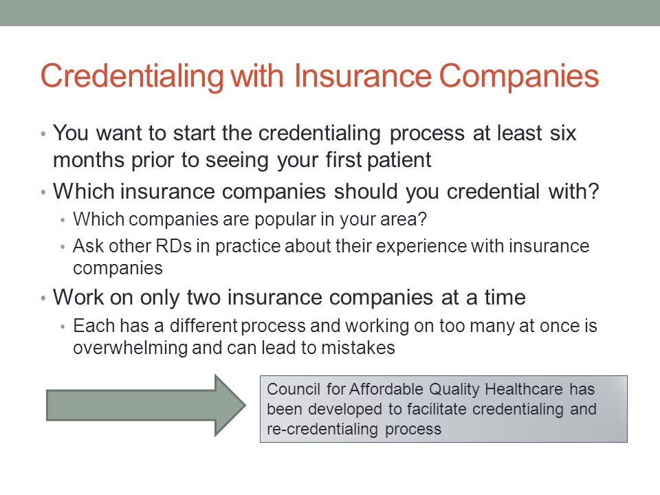Credentialing with Insurance Companies You want to start the credentialing process at least six months prior to seeing your first patient Which insurance companies should you credential with.