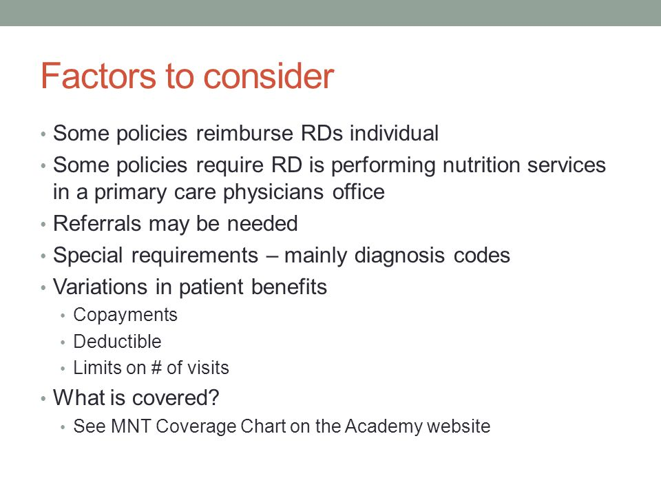 Factors to consider Some policies reimburse RDs individual Some policies require RD is performing nutrition services in a primary care physicians office Referrals may be needed Special requirements – mainly diagnosis codes Variations in patient benefits Copayments Deductible Limits on # of visits What is covered.