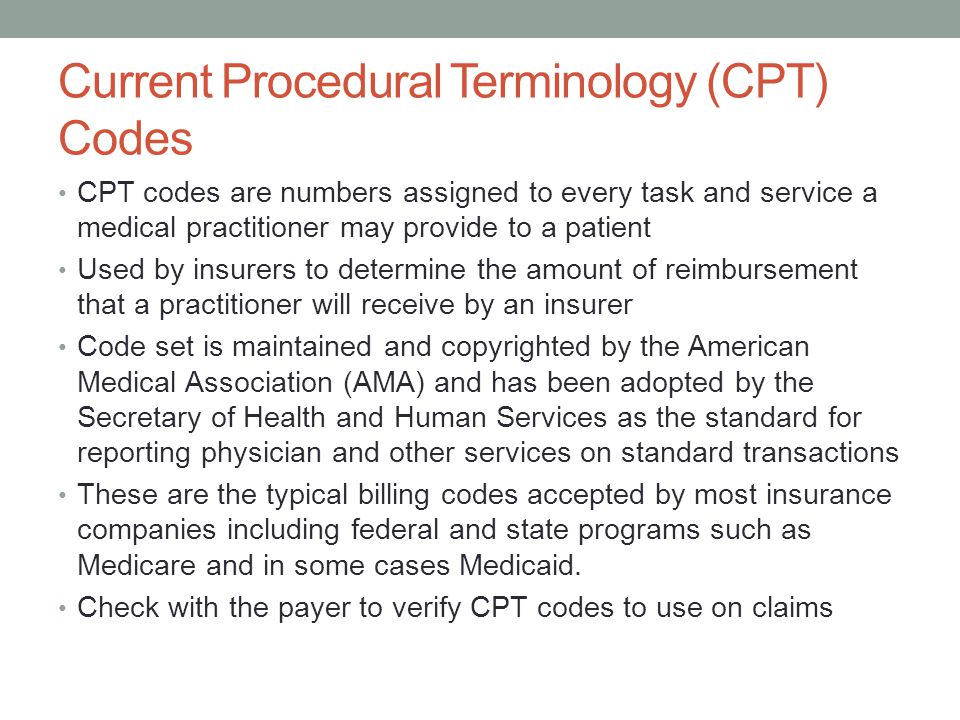 Current Procedural Terminology (CPT) Codes CPT codes are numbers assigned to every task and service a medical practitioner may provide to a patient Used by insurers to determine the amount of reimbursement that a practitioner will receive by an insurer Code set is maintained and copyrighted by the American Medical Association (AMA) and has been adopted by the Secretary of Health and Human Services as the standard for reporting physician and other services on standard transactions These are the typical billing codes accepted by most insurance companies including federal and state programs such as Medicare and in some cases Medicaid.