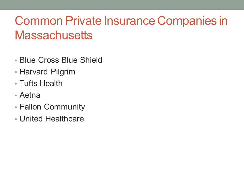 Common Private Insurance Companies in Massachusetts Blue Cross Blue Shield Harvard Pilgrim Tufts Health Aetna Fallon Community United Healthcare