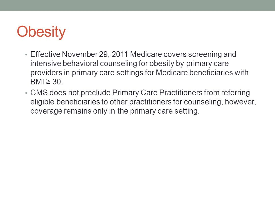 Obesity Effective November 29, 2011 Medicare covers screening and intensive behavioral counseling for obesity by primary care providers in primary care settings for Medicare beneficiaries with BMI ≥ 30.