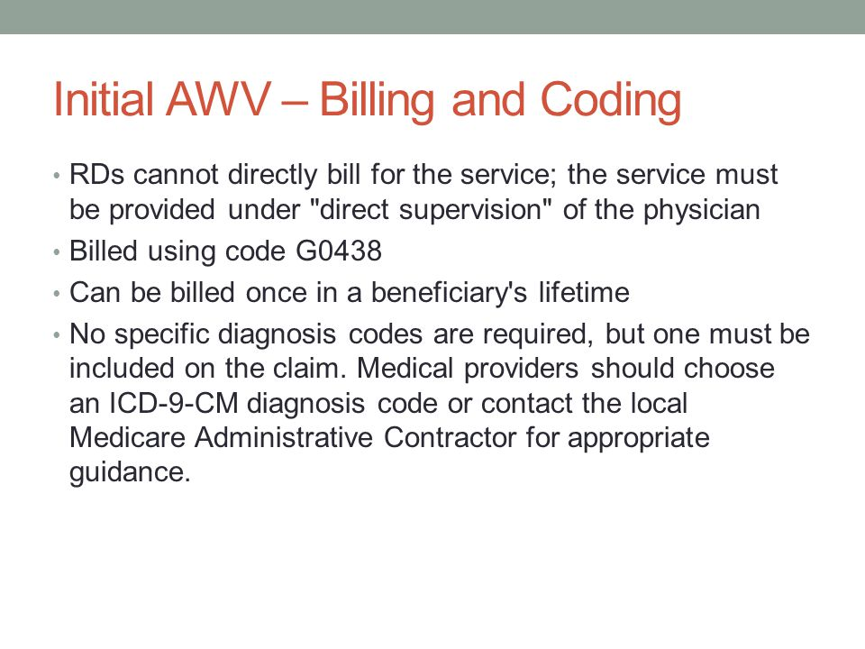 Initial AWV – Billing and Coding RDs cannot directly bill for the service; the service must be provided under direct supervision of the physician Billed using code G0438 Can be billed once in a beneficiary s lifetime No specific diagnosis codes are required, but one must be included on the claim.