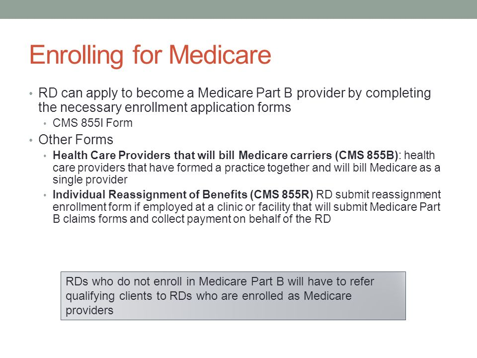 Enrolling for Medicare RD can apply to become a Medicare Part B provider by completing the necessary enrollment application forms CMS 855I Form Other Forms Health Care Providers that will bill Medicare carriers (CMS 855B): health care providers that have formed a practice together and will bill Medicare as a single provider Individual Reassignment of Benefits (CMS 855R) RD submit reassignment enrollment form if employed at a clinic or facility that will submit Medicare Part B claims forms and collect payment on behalf of the RD RDs who do not enroll in Medicare Part B will have to refer qualifying clients to RDs who are enrolled as Medicare providers