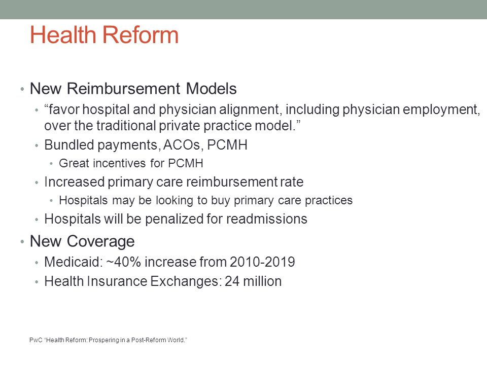 Health Reform New Reimbursement Models favor hospital and physician alignment, including physician employment, over the traditional private practice model. Bundled payments, ACOs, PCMH Great incentives for PCMH Increased primary care reimbursement rate Hospitals may be looking to buy primary care practices Hospitals will be penalized for readmissions New Coverage Medicaid: ~40% increase from 2010-2019 Health Insurance Exchanges: 24 million PwC Health Reform: Prospering in a Post-Reform World.