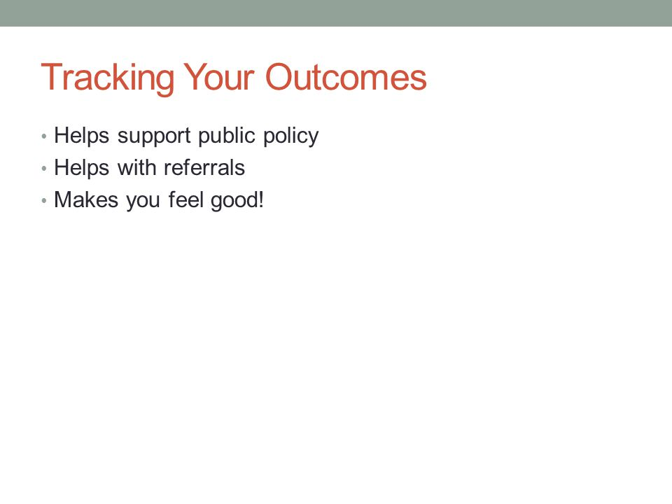 Tracking Your Outcomes Helps support public policy Helps with referrals Makes you feel good!