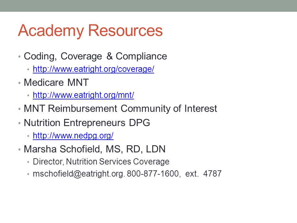 Academy Resources Coding, Coverage & Compliance http://www.eatright.org/coverage/ Medicare MNT http://www.eatright.org/mnt/ MNT Reimbursement Community of Interest Nutrition Entrepreneurs DPG http://www.nedpg.org/ Marsha Schofield, MS, RD, LDN Director, Nutrition Services Coverage mschofield@eatright.org.