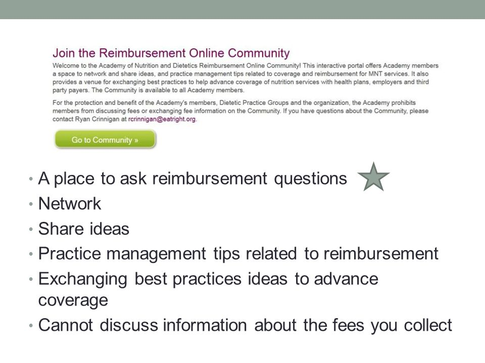 A place to ask reimbursement questions Network Share ideas Practice management tips related to reimbursement Exchanging best practices ideas to advance coverage Cannot discuss information about the fees you collect