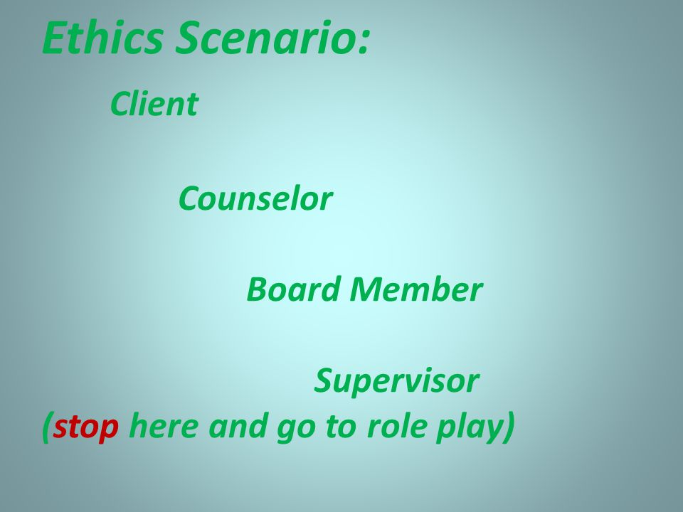 Ethics Scenario: Client Counselor Board Member Supervisor (stop here and go to role play)