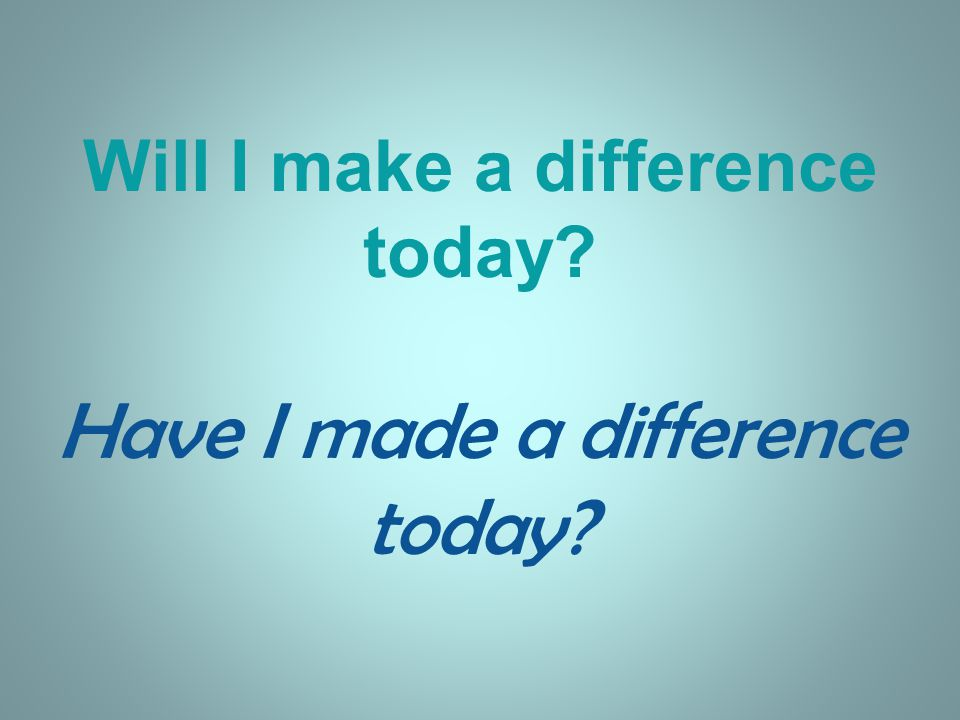 Will I make a difference today Have I made a difference today