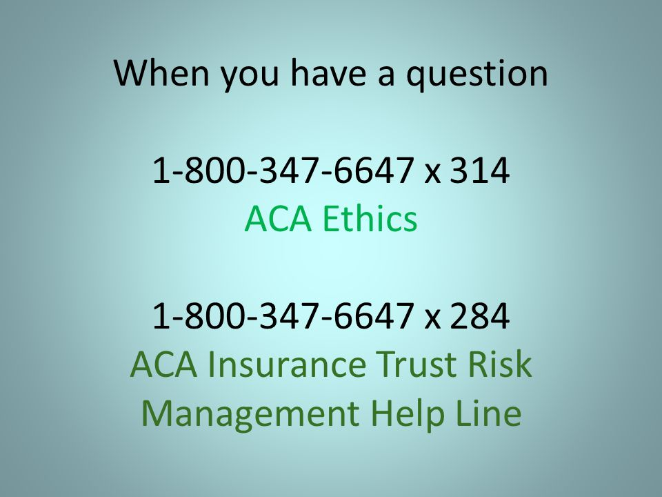 When you have a question 1-800-347-6647 x 314 ACA Ethics 1-800-347-6647 x 284 ACA Insurance Trust Risk Management Help Line