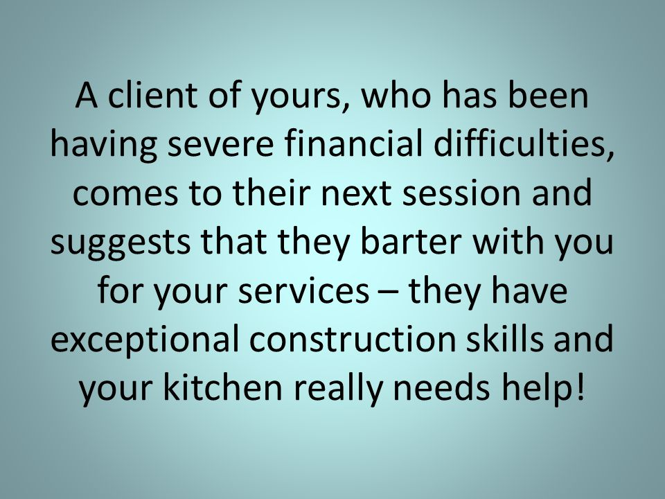 A client of yours, who has been having severe financial difficulties, comes to their next session and suggests that they barter with you for your services – they have exceptional construction skills and your kitchen really needs help!