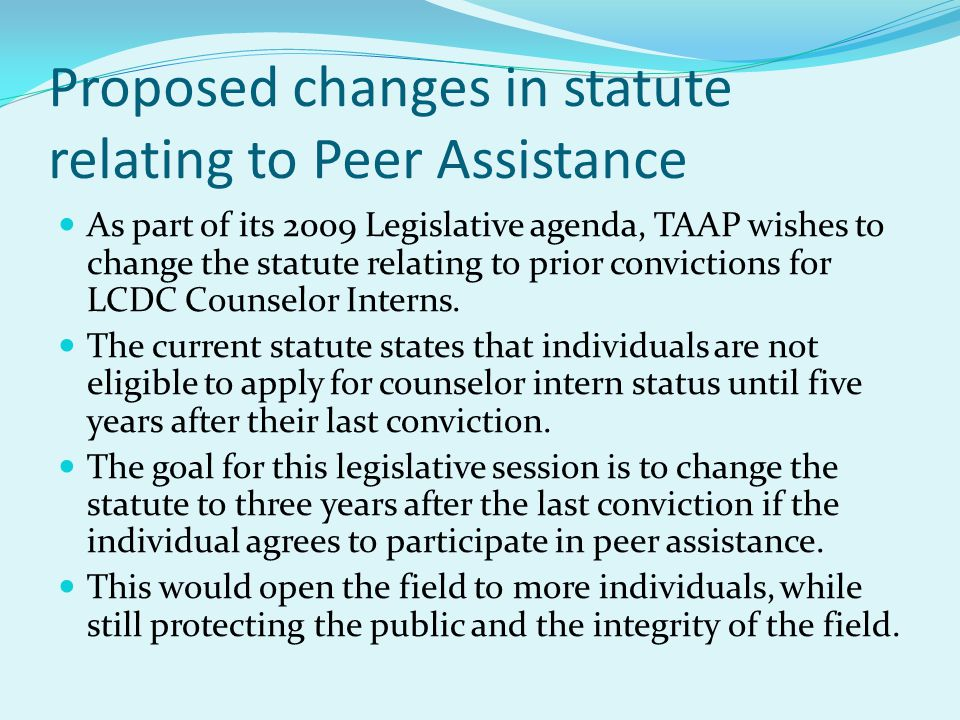 Proposed changes in statute relating to Peer Assistance As part of its 2009 Legislative agenda, TAAP wishes to change the statute relating to prior convictions for LCDC Counselor Interns.