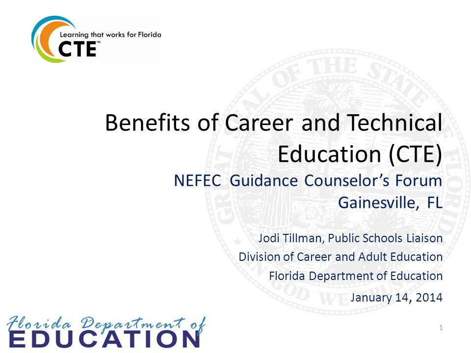 Benefits of Career and Technical Education (CTE) NEFEC Guidance Counselor's Forum Gainesville, FL Jodi Tillman, Public Schools Liaison Division of Career and Adult Education Florida Department of Education January 14, 2014 1
