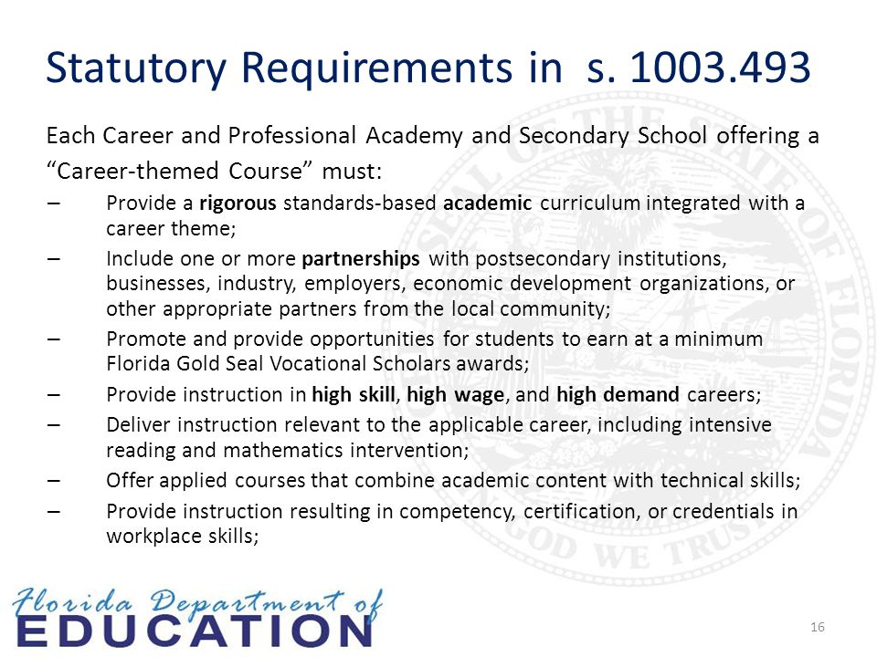 16 Each Career and Professional Academy and Secondary School offering a Career-themed Course must: – Provide a rigorous standards-based academic curriculum integrated with a career theme; – Include one or more partnerships with postsecondary institutions, businesses, industry, employers, economic development organizations, or other appropriate partners from the local community; – Promote and provide opportunities for students to earn at a minimum Florida Gold Seal Vocational Scholars awards; – Provide instruction in high skill, high wage, and high demand careers; – Deliver instruction relevant to the applicable career, including intensive reading and mathematics intervention; – Offer applied courses that combine academic content with technical skills; – Provide instruction resulting in competency, certification, or credentials in workplace skills; Statutory Requirements in s.