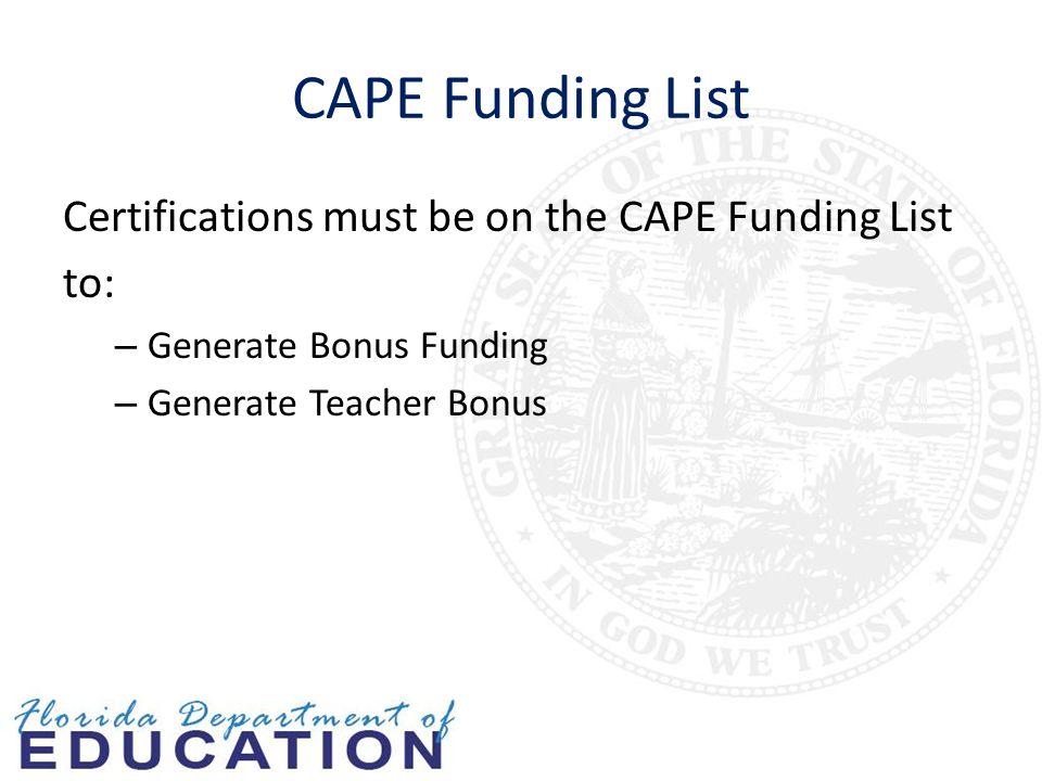 CAPE Funding List Certifications must be on the CAPE Funding List to: – Generate Bonus Funding – Generate Teacher Bonus