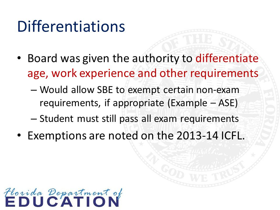 Differentiations Board was given the authority to differentiate age, work experience and other requirements – Would allow SBE to exempt certain non-exam requirements, if appropriate (Example – ASE) – Student must still pass all exam requirements Exemptions are noted on the 2013-14 ICFL.
