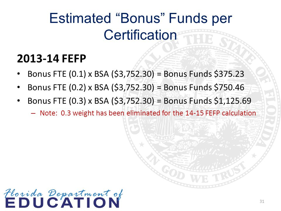 Estimated Bonus Funds per Certification 2013-14 FEFP Bonus FTE (0.1) x BSA ($3,752.30) = Bonus Funds $375.23 Bonus FTE (0.2) x BSA ($3,752.30) = Bonus Funds $750.46 Bonus FTE (0.3) x BSA ($3,752.30) = Bonus Funds $1,125.69 – Note: 0.3 weight has been eliminated for the 14-15 FEFP calculation 31
