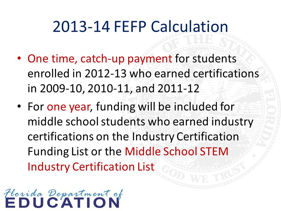 2013-14 FEFP Calculation One time, catch-up payment for students enrolled in 2012-13 who earned certifications in 2009-10, 2010-11, and 2011-12 For one year, funding will be included for middle school students who earned industry certifications on the Industry Certification Funding List or the Middle School STEM Industry Certification List