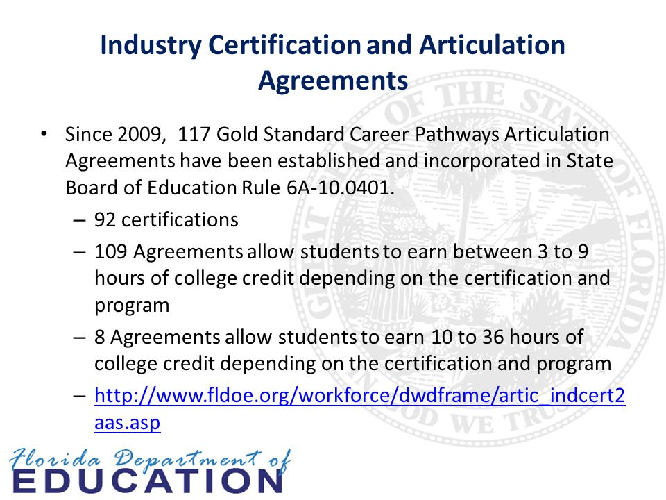 Industry Certification and Articulation Agreements Since 2009, 117 Gold Standard Career Pathways Articulation Agreements have been established and incorporated in State Board of Education Rule 6A-10.0401.