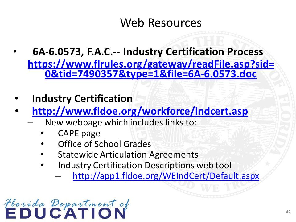 Web Resources 6A-6.0573, F.A.C.-- Industry Certification Process https://www.flrules.org/gateway/readFile.asp?sid= 0&tid=7490357&type=1&file=6A-6.0573.doc Industry Certification http://www.fldoe.org/workforce/indcert.asp – New webpage which includes links to: CAPE page Office of School Grades Statewide Articulation Agreements Industry Certification Descriptions web tool – http://app1.fldoe.org/WEIndCert/Default.aspx http://app1.fldoe.org/WEIndCert/Default.aspx 42