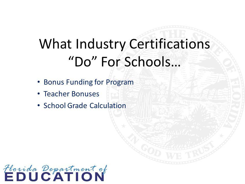 What Industry Certifications Do For Schools… Bonus Funding for Program Teacher Bonuses School Grade Calculation